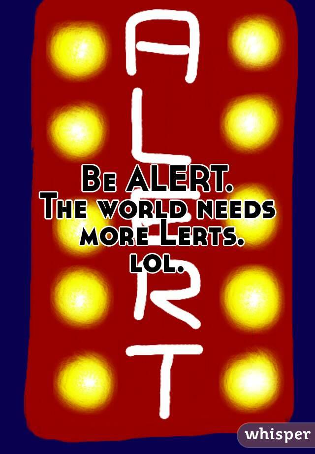 Be ALERT. The world needs more Lerts. lol.