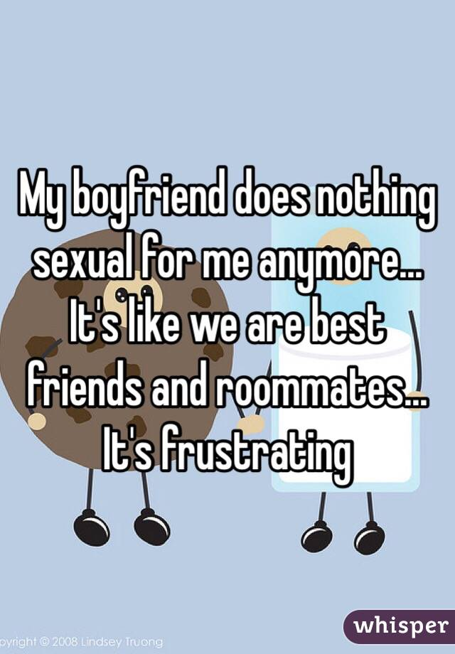 My boyfriend does nothing sexual for me anymore... It's like we are best friends and roommates... It's frustrating
