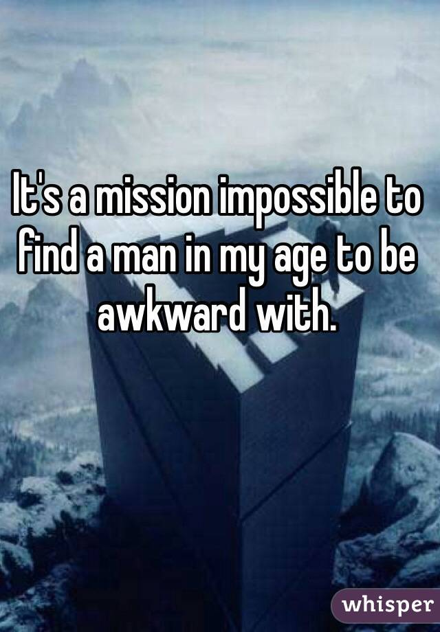 It's a mission impossible to find a man in my age to be awkward with.