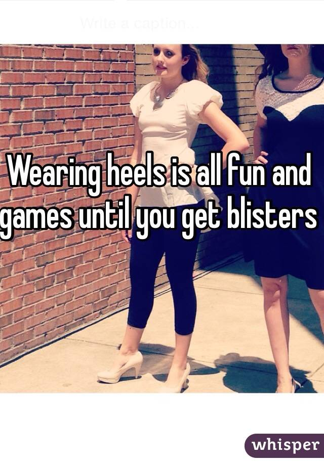 Wearing heels is all fun and games until you get blisters