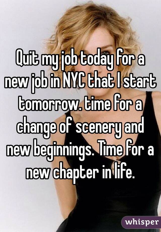 Quit my job today for a new job in NYC that I start tomorrow. time for a change of scenery and new beginnings. Time for a new chapter in life.