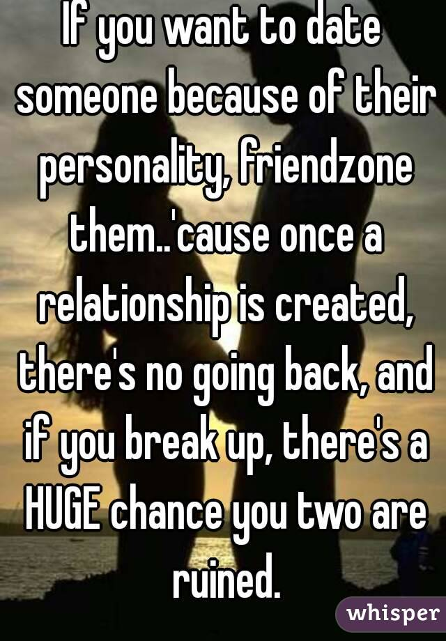 If you want to date someone because of their personality, friendzone them..'cause once a relationship is created, there's no going back, and if you break up, there's a HUGE chance you two are ruined.