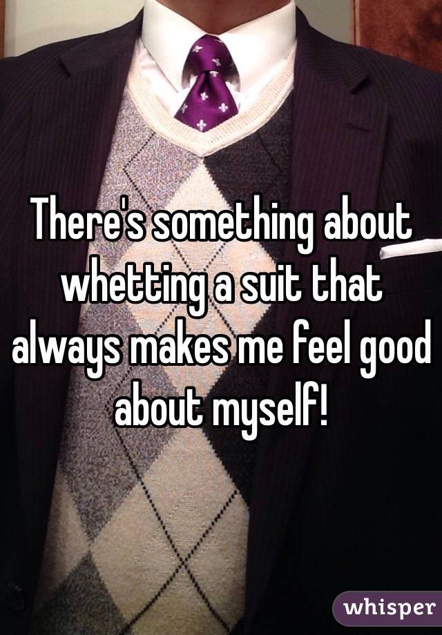 There's something about whetting a suit that always makes me feel good about myself!