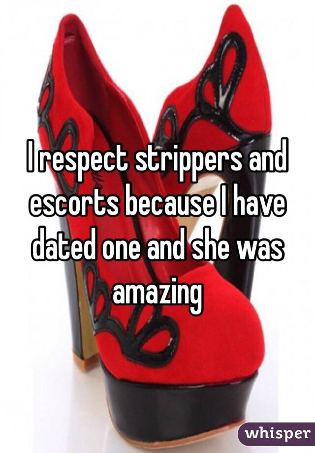 I respect strippers and escorts because I have dated one and she was amazing