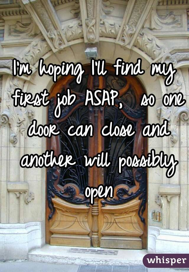 I'm hoping I'll find my first job ASAP,  so one door can close and another will possibly open
