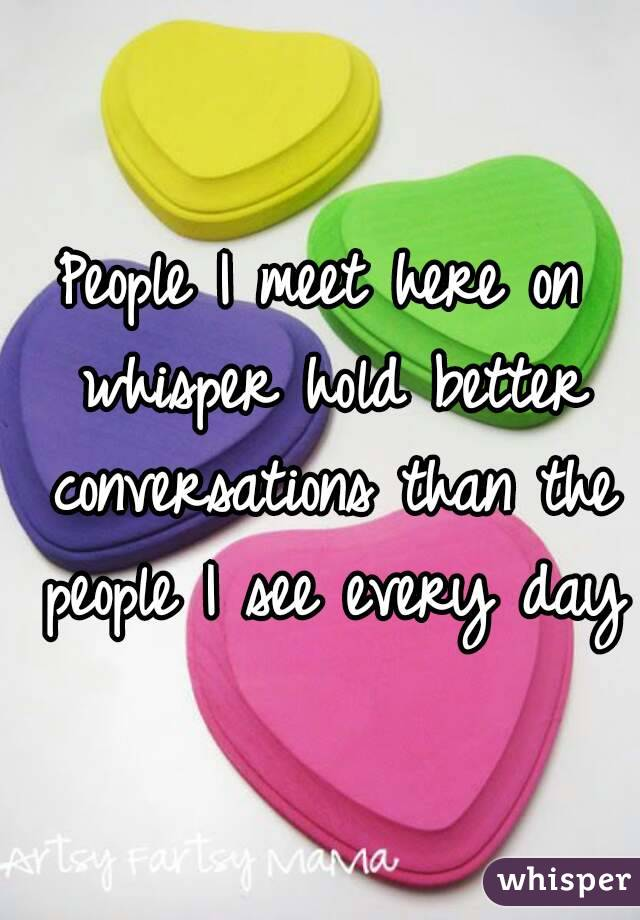 People I meet here on whisper hold better conversations than the people I see every day