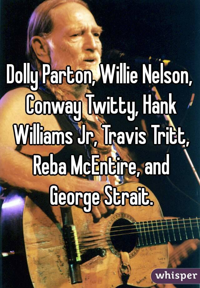 Dolly Parton, Willie Nelson, Conway Twitty, Hank Williams Jr, Travis Tritt, Reba McEntire, and George Strait.