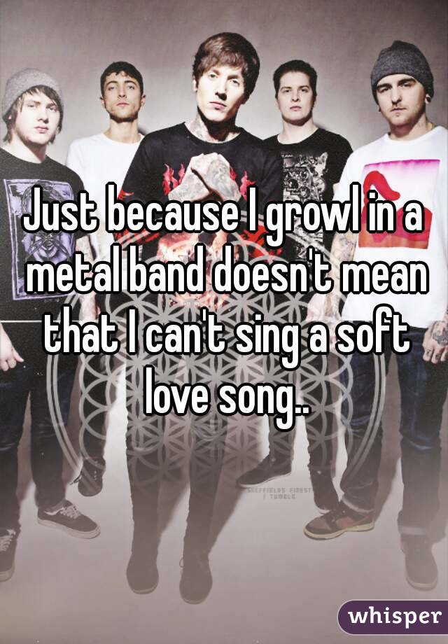 Just because I growl in a metal band doesn't mean that I can't sing a soft love song..