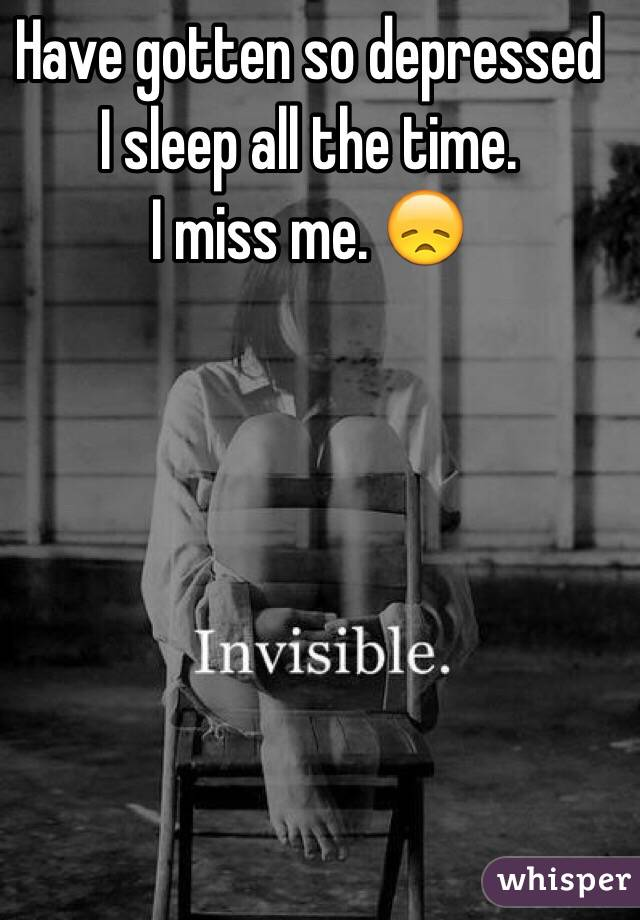 Have gotten so depressed I sleep all the time.  I miss me. 😞