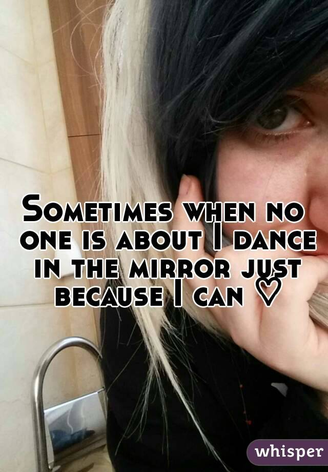 Sometimes when no one is about I dance in the mirror just because I can ♡