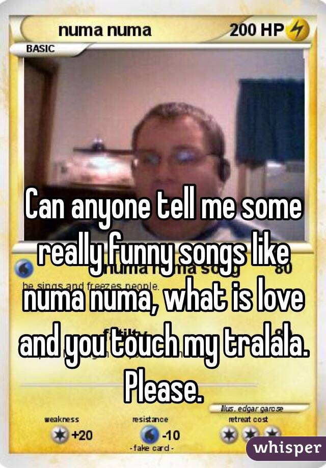 Can anyone tell me some really funny songs like numa numa, what is love and you touch my tralala. Please.