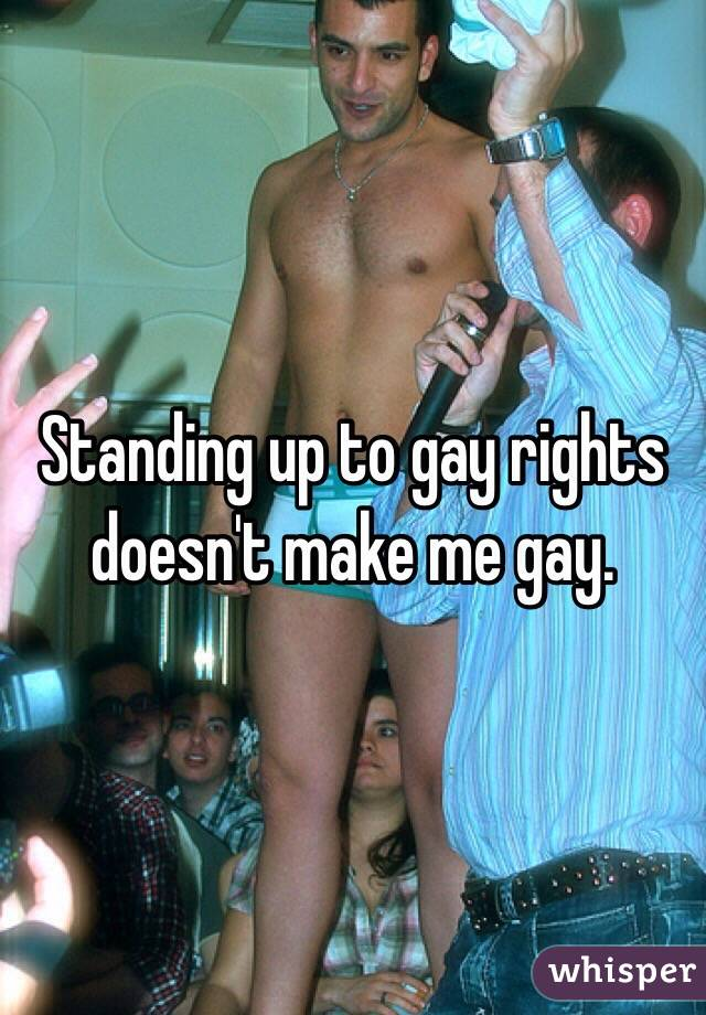 Standing up to gay rights doesn't make me gay.