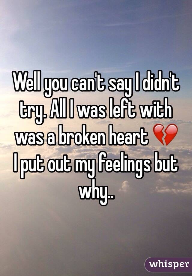Well you can't say I didn't try. All I was left with was a broken heart 💔  I put out my feelings but why..