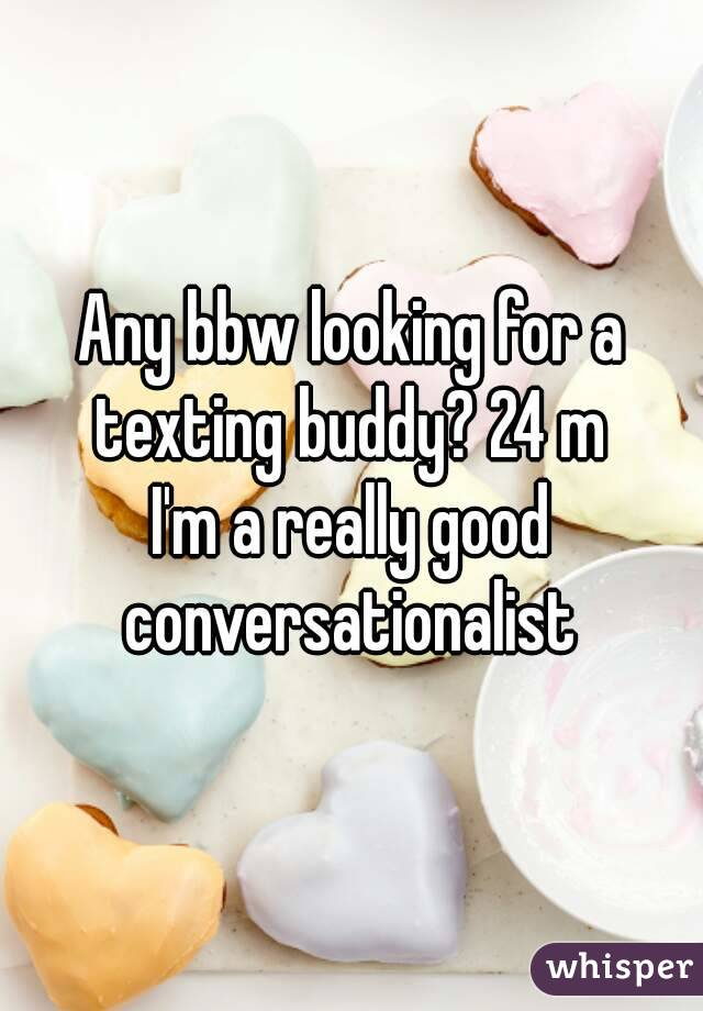 Any bbw looking for a texting buddy? 24 m  I'm a really good conversationalist