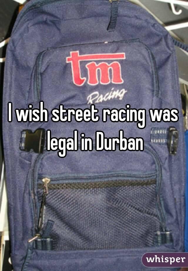 I wish street racing was legal in Durban
