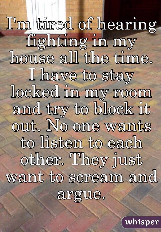 I'm tired of hearing fighting in my house all the time. I have to stay locked in my room and try to block it out. No one wants to listen to each other. They just want to scream and argue.