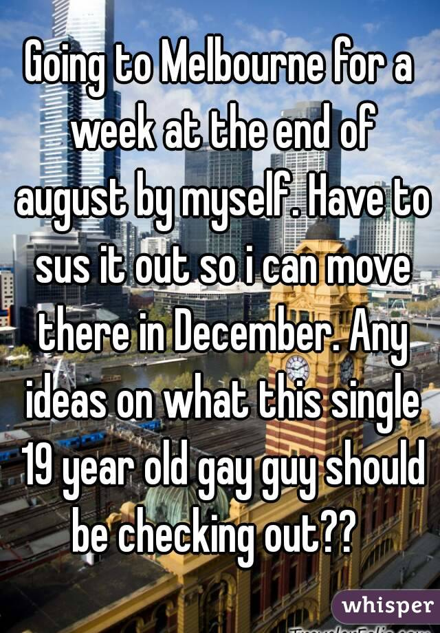 Going to Melbourne for a week at the end of august by myself. Have to sus it out so i can move there in December. Any ideas on what this single 19 year old gay guy should be checking out??