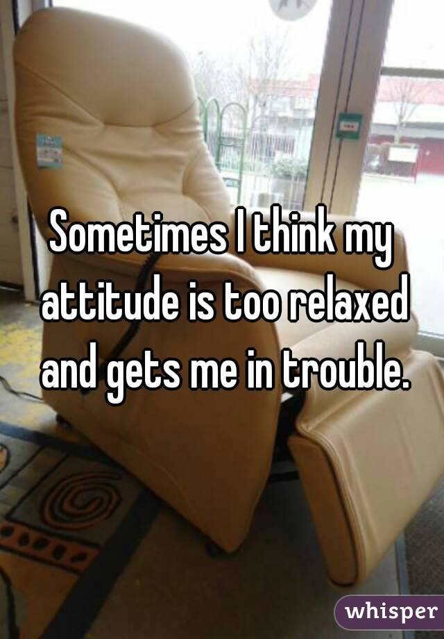 Sometimes I think my attitude is too relaxed and gets me in trouble.
