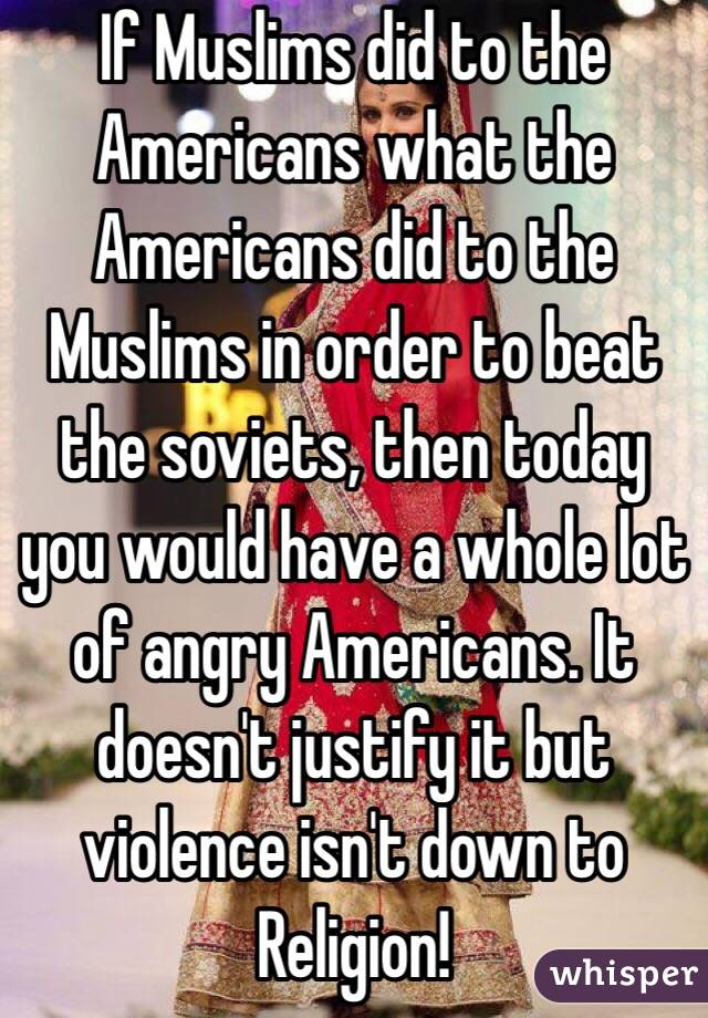 If Muslims did to the Americans what the Americans did to the Muslims in order to beat the soviets, then today you would have a whole lot of angry Americans. It doesn't justify it but violence isn't down to Religion!