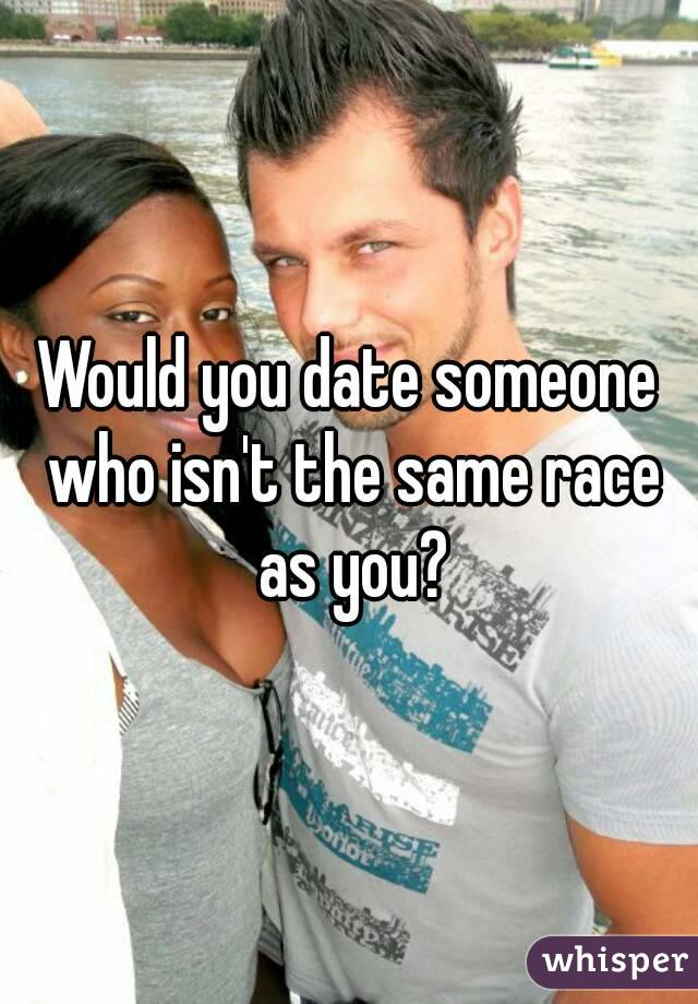 Would you date someone who isn't the same race as you?