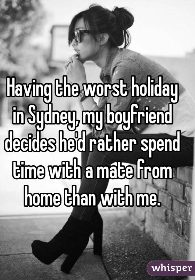 Having the worst holiday in Sydney, my boyfriend decides he'd rather spend time with a mate from home than with me.