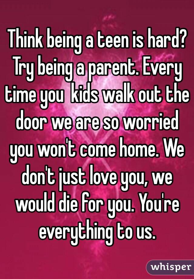 Think being a teen is hard? Try being a parent. Every time you  kids walk out the door we are so worried you won't come home. We don't just love you, we would die for you. You're everything to us.