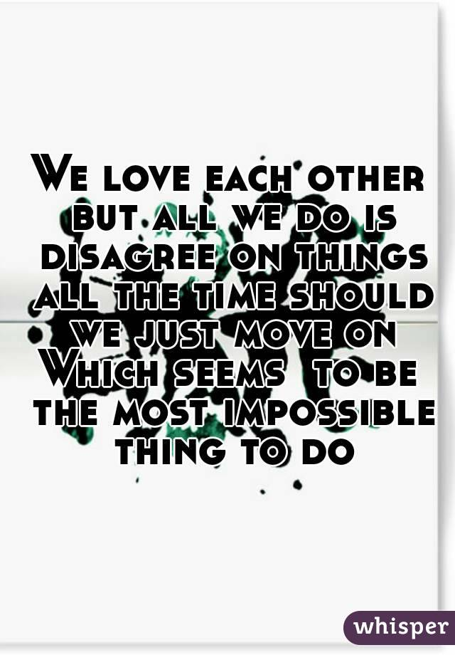 We love each other but all we do is disagree on things all the time should we just move on Which seems  to be the most impossible thing to do