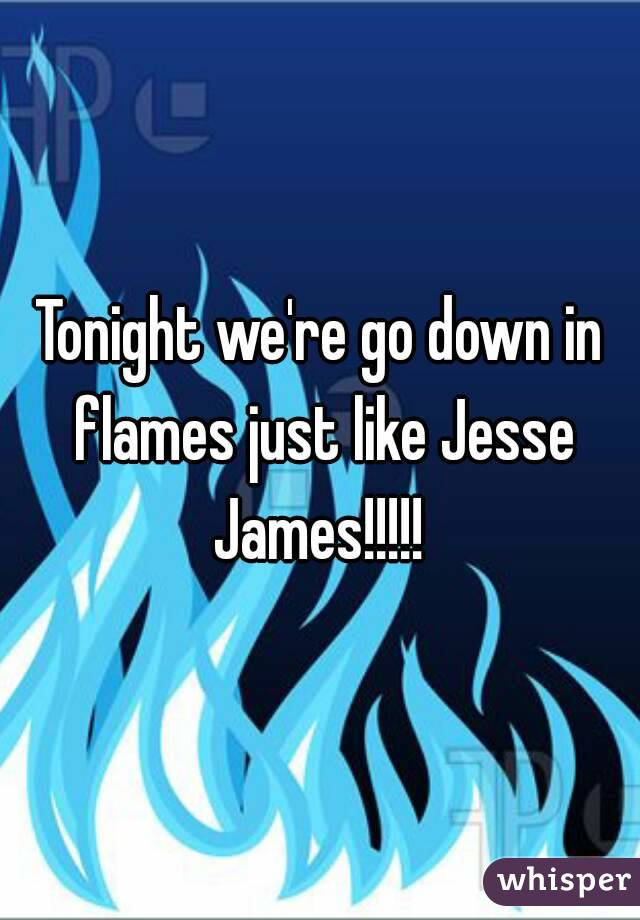 Tonight we're go down in flames just like Jesse James!!!!!