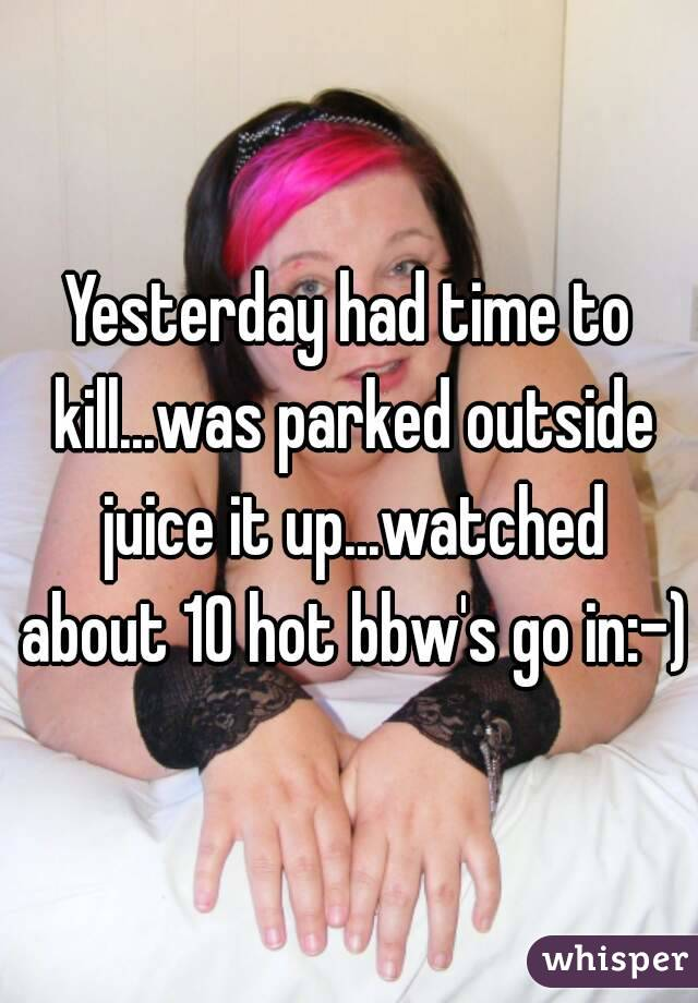 Yesterday had time to kill...was parked outside juice it up...watched about 10 hot bbw's go in:-)