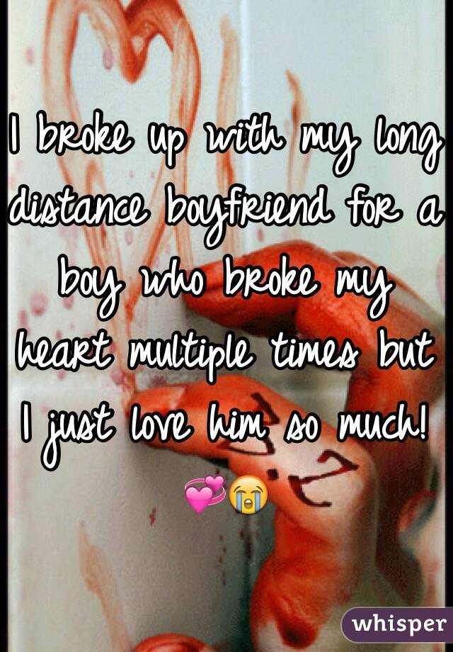 I broke up with my long distance boyfriend for a boy who broke my heart multiple times but I just love him so much!💞😭