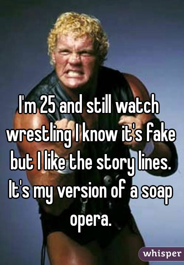 I'm 25 and still watch wrestling I know it's fake but I like the story lines. It's my version of a soap opera.