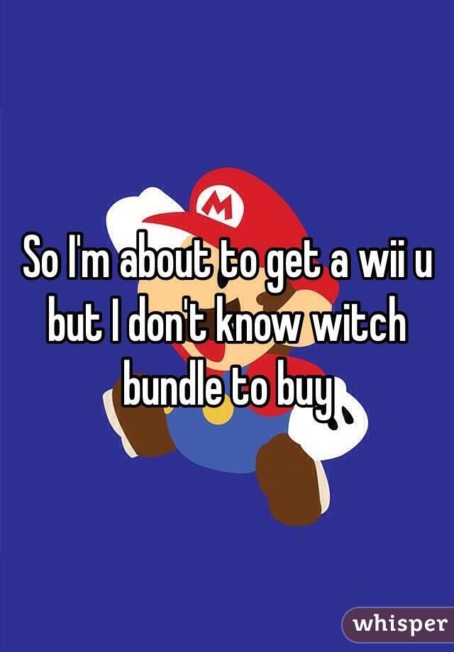 So I'm about to get a wii u but I don't know witch bundle to buy