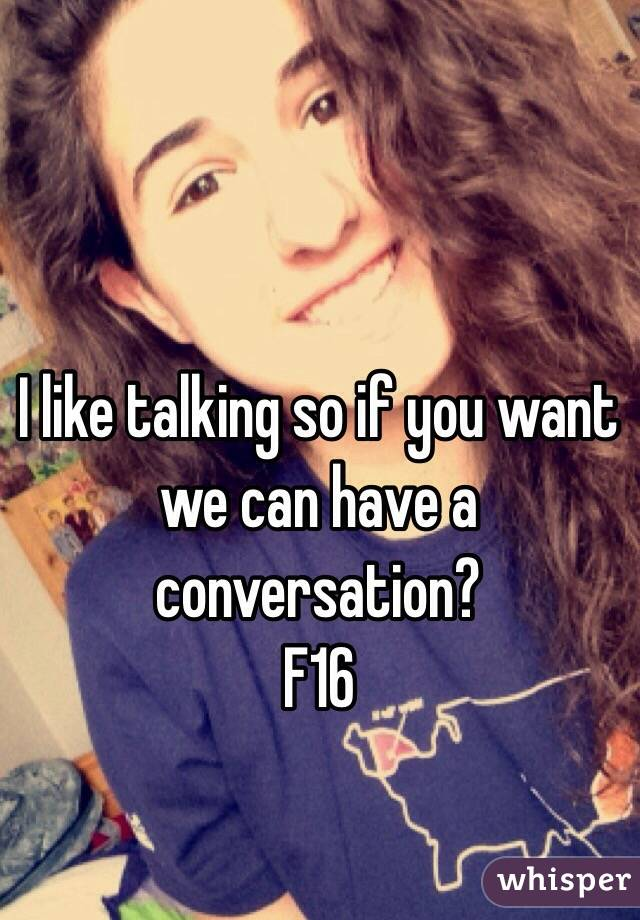 I like talking so if you want we can have a conversation? F16