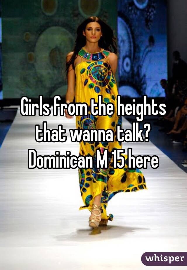 Girls from the heights that wanna talk? Dominican M 15 here