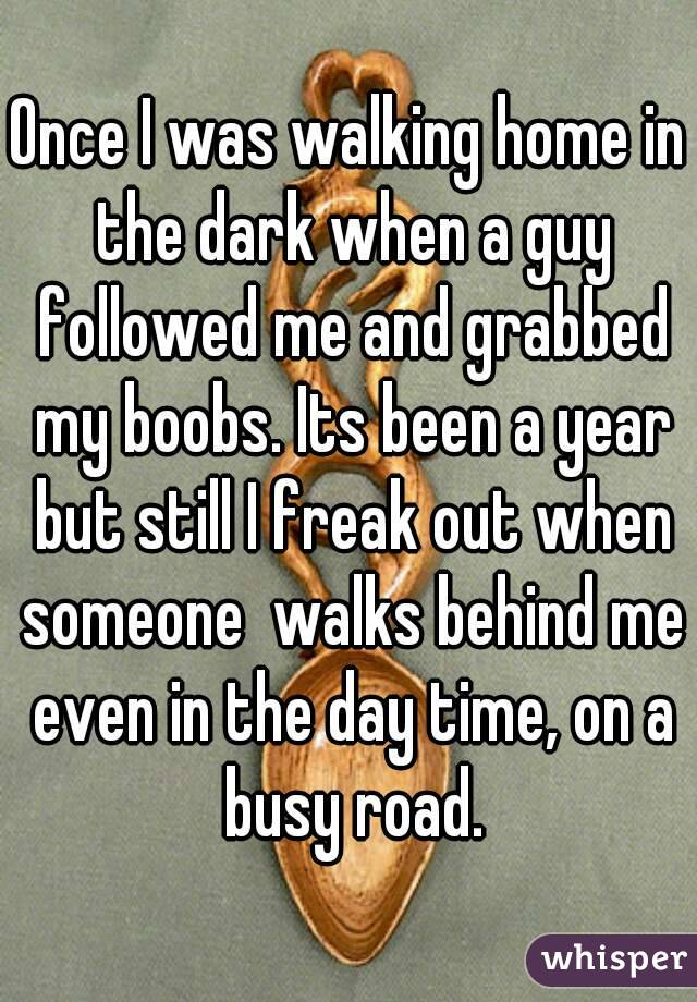 Once I was walking home in the dark when a guy followed me and grabbed my boobs. Its been a year but still I freak out when someone  walks behind me even in the day time, on a busy road.