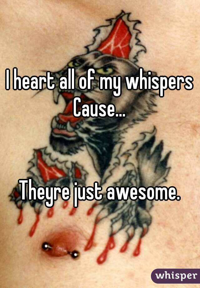 I heart all of my whispers Cause...   Theyre just awesome.