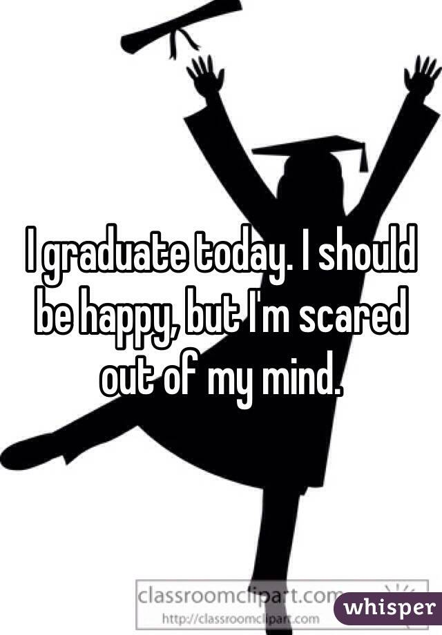 I graduate today. I should be happy, but I'm scared out of my mind.
