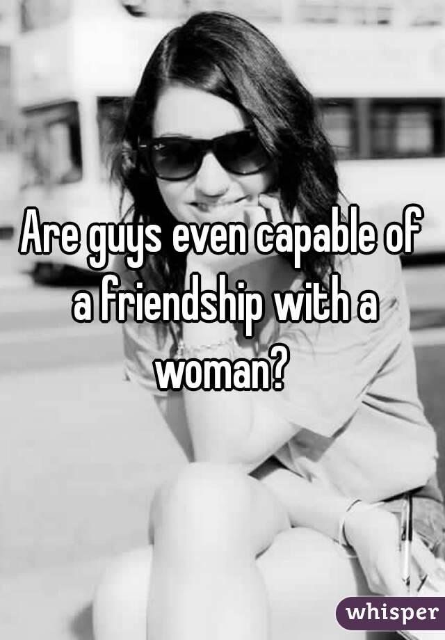 Are guys even capable of a friendship with a woman?