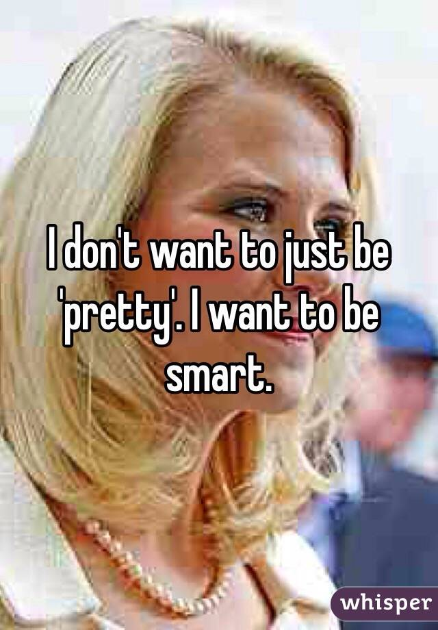 I don't want to just be 'pretty'. I want to be smart.