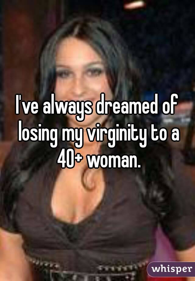 I've always dreamed of losing my virginity to a 40+ woman.