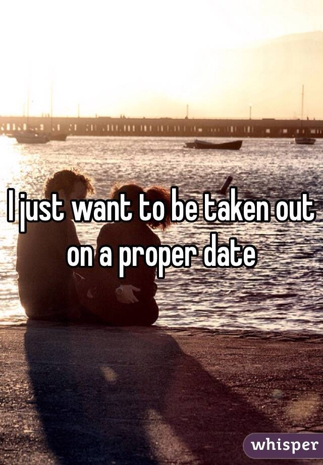 I just want to be taken out on a proper date