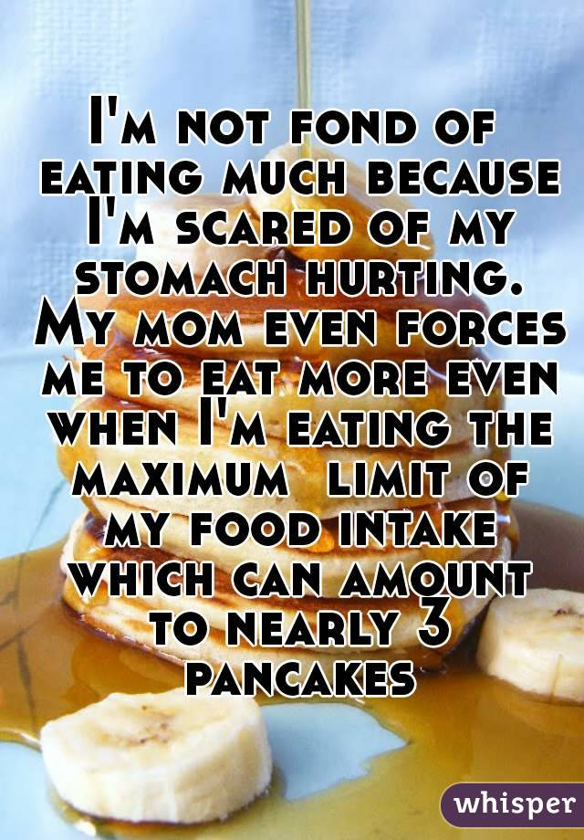 I'm not fond of eating much because I'm scared of my stomach hurting. My mom even forces me to eat more even when I'm eating the maximum  limit of my food intake which can amount to nearly 3 pancakes