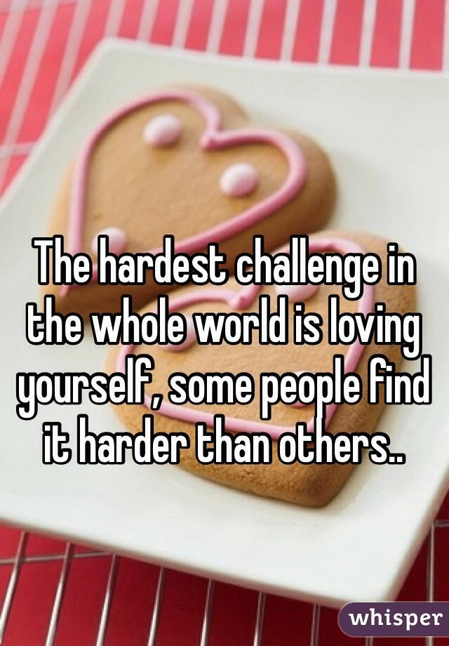 The hardest challenge in the whole world is loving yourself, some people find it harder than others..