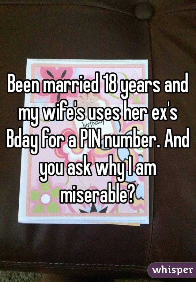 Been married 18 years and my wife's uses her ex's Bday for a PIN number. And you ask why I am miserable?