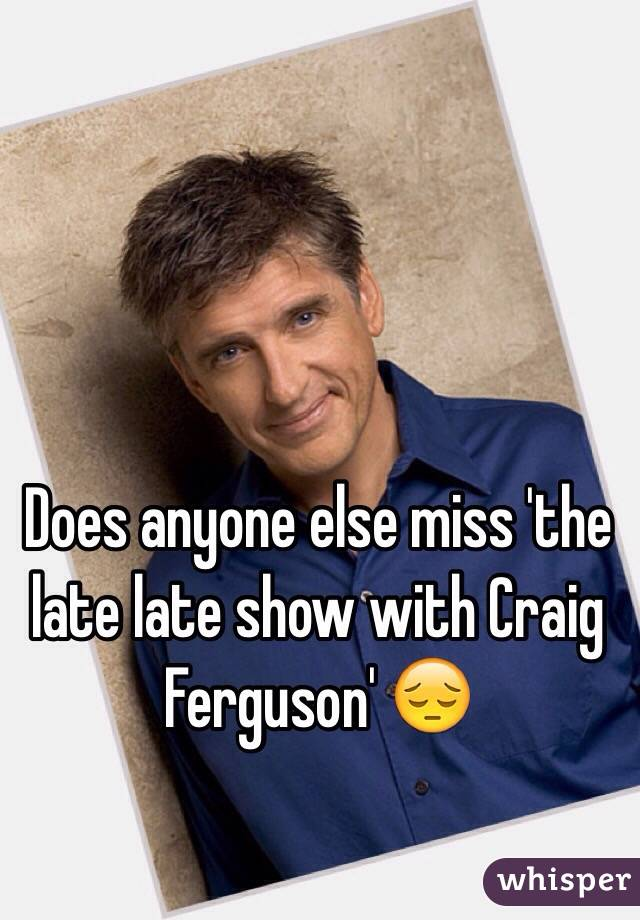 Does anyone else miss 'the late late show with Craig Ferguson' 😔