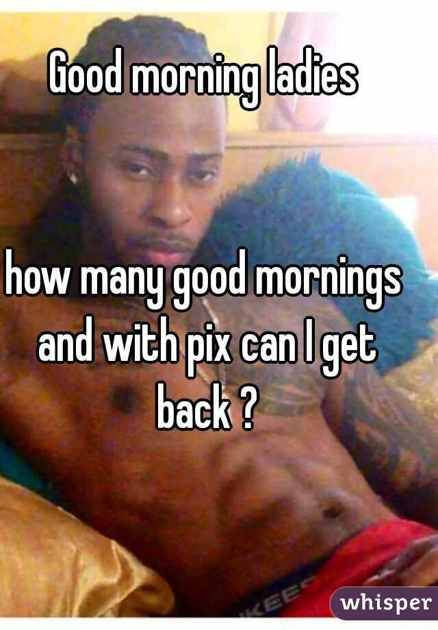 Good morning ladies   how many good mornings and with pix can I get back ?