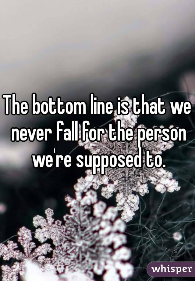 The bottom line is that we never fall for the person we're supposed to.
