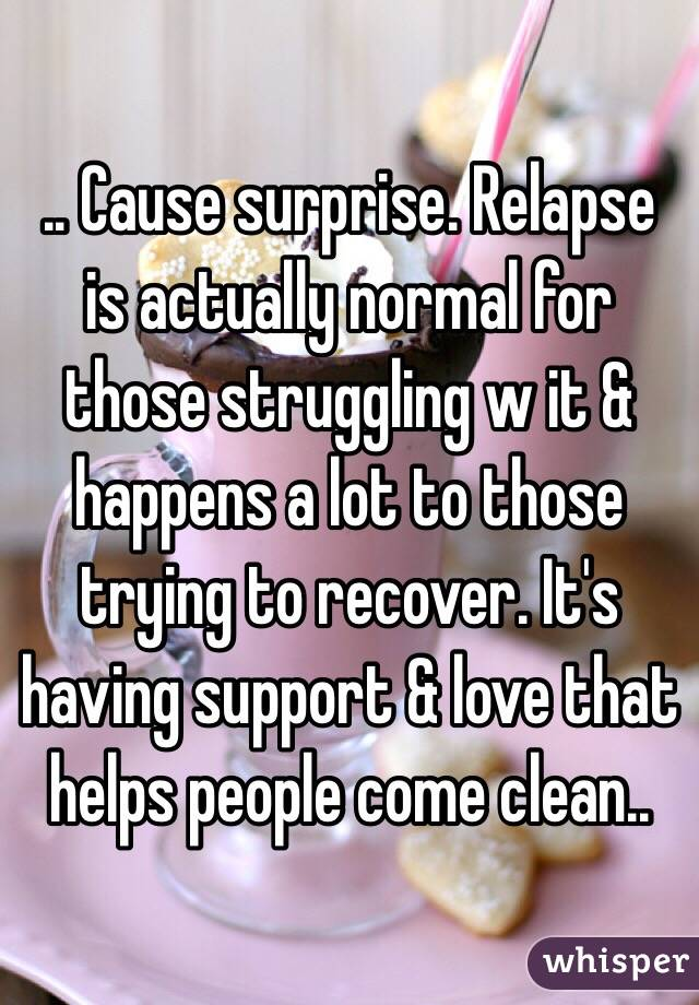 .. Cause surprise. Relapse is actually normal for those struggling w it & happens a lot to those trying to recover. It's having support & love that helps people come clean..