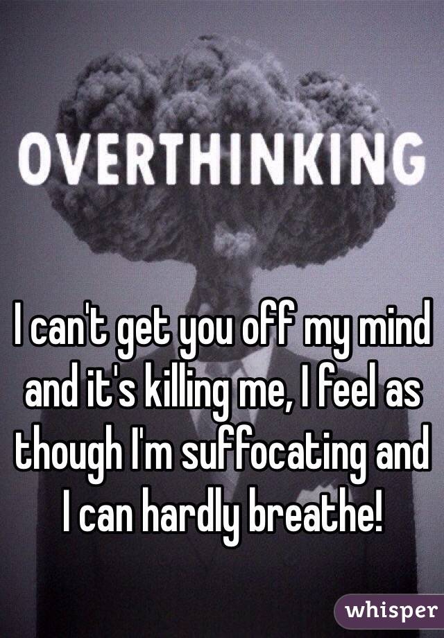 I can't get you off my mind and it's killing me, I feel as though I'm suffocating and I can hardly breathe!