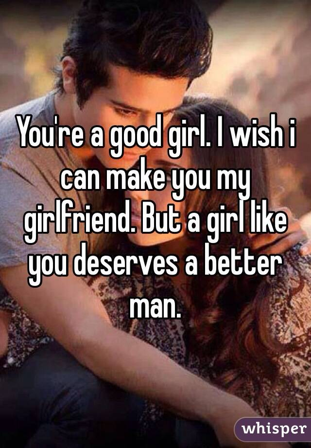 You're a good girl. I wish i can make you my girlfriend. But a girl like you deserves a better man.